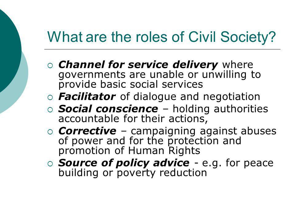 What are the roles of Civil Society?  Channel for service delivery where governments are unable or unwilling to provide basic social services  Facil