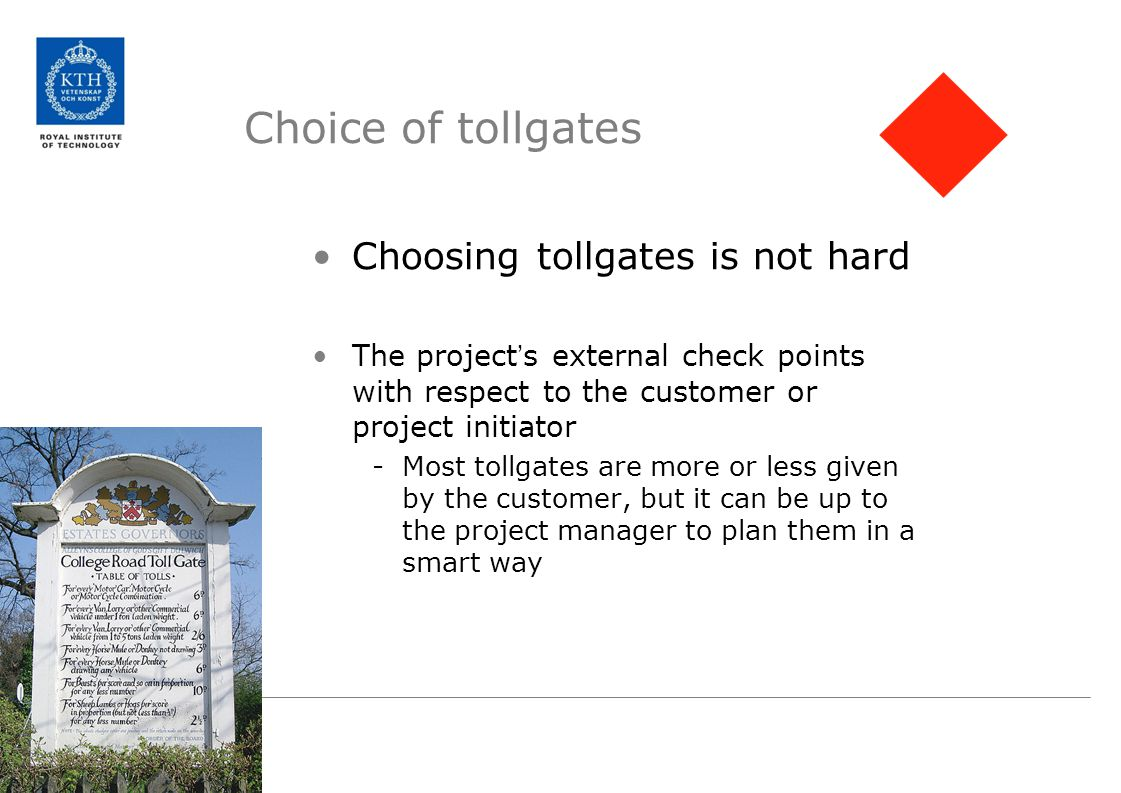 Choice of tollgates Choosing tollgates is not hard The project ' s external check points with respect to the customer or project initiator -Most tollgates are more or less given by the customer, but it can be up to the project manager to plan them in a smart way