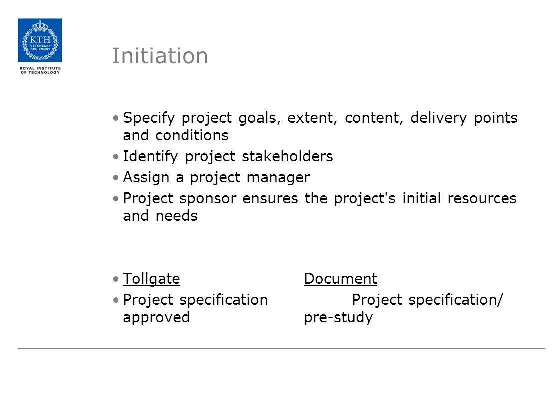 Initiation Specify project goals, extent, content, delivery points and conditions Identify project stakeholders Assign a project manager Project sponsor ensures the project s initial resources and needs TollgateDocument Project specificationProject specification/ approvedpre-study