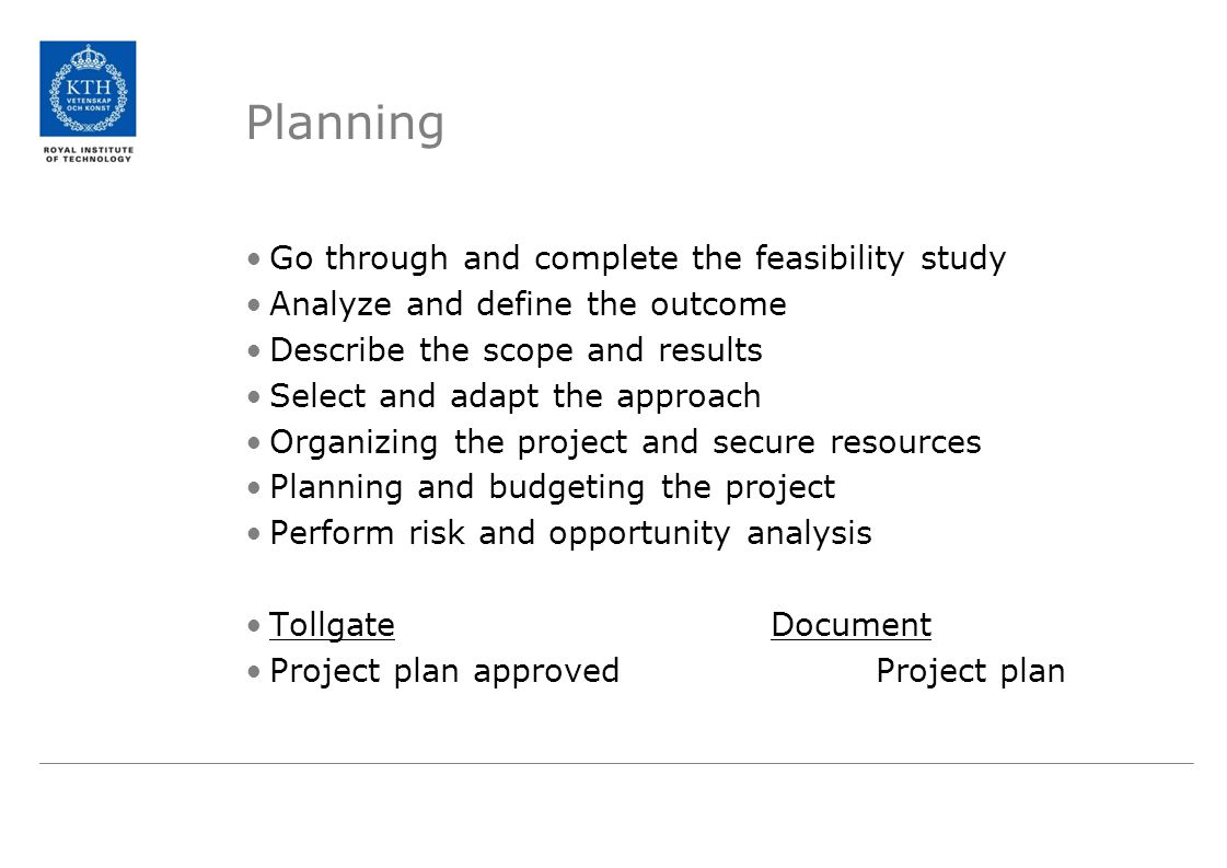 Planning Go through and complete the feasibility study Analyze and define the outcome Describe the scope and results Select and adapt the approach Organizing the project and secure resources Planning and budgeting the project Perform risk and opportunity analysis TollgateDocument Project plan approvedProject plan