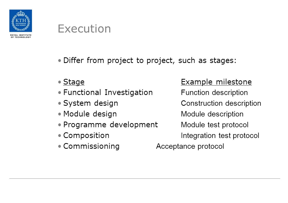 Execution Differ from project to project, such as stages: StageExample milestone Functional Investigation Function description System design Construct