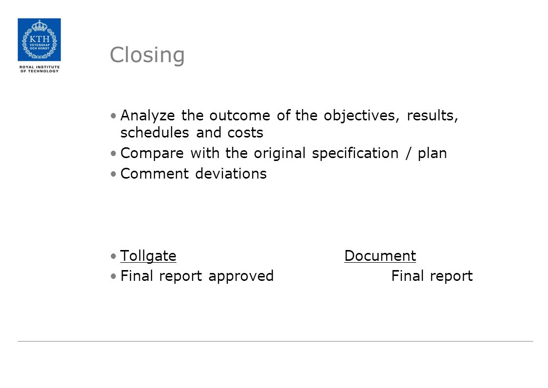 Closing Analyze the outcome of the objectives, results, schedules and costs Compare with the original specification / plan Comment deviations TollgateDocument Final report approvedFinal report