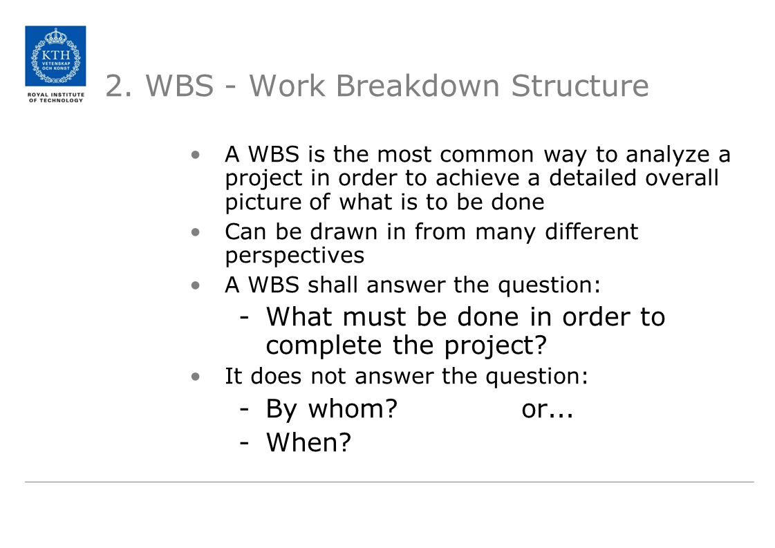 2. WBS - Work Breakdown Structure A WBS is the most common way to analyze a project in order to achieve a detailed overall picture of what is to be do