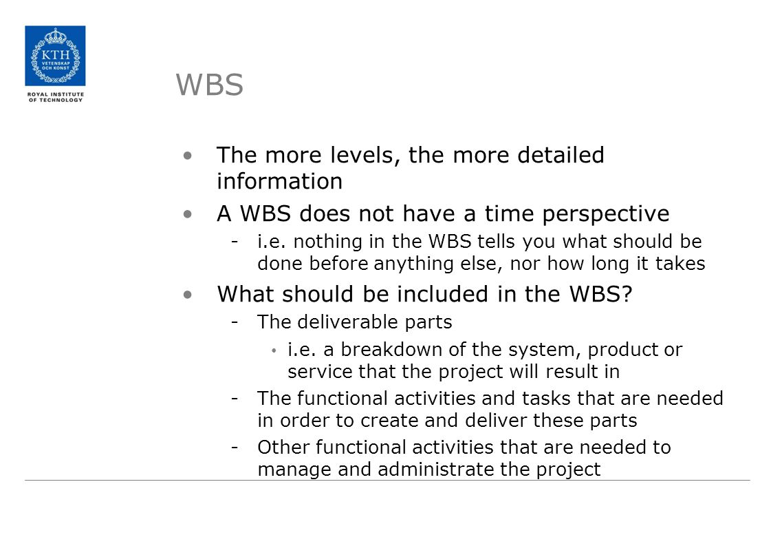 WBS The more levels, the more detailed information A WBS does not have a time perspective -i.e.