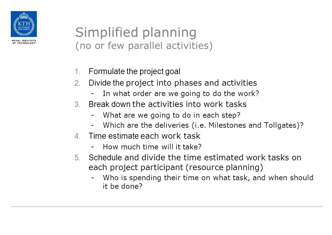 Simplified planning (no or few parallel activities) 1. Formulate the project goal 2. Divide the project into phases and activities -In what order are