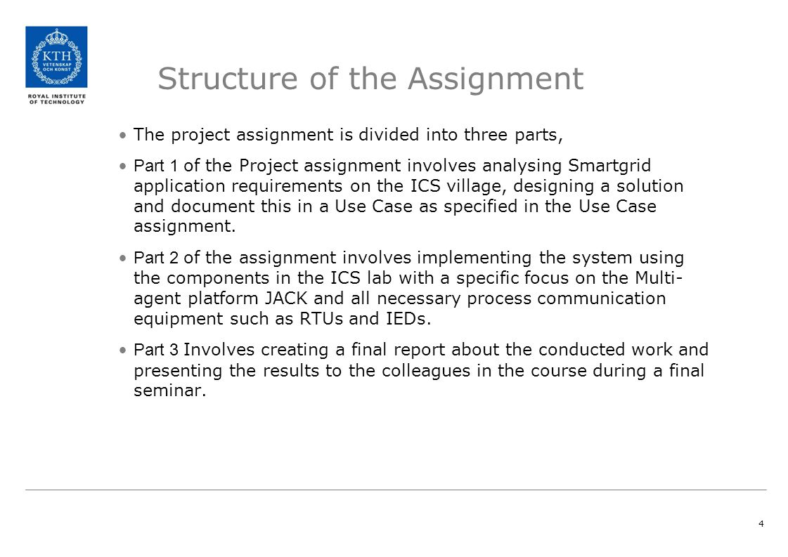 4 Structure of the Assignment The project assignment is divided into three parts, Part 1 of the Project assignment involves analysing Smartgrid application requirements on the ICS village, designing a solution and document this in a Use Case as specified in the Use Case assignment.