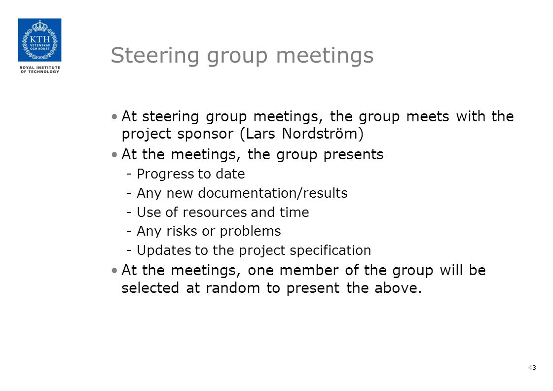 Steering group meetings At steering group meetings, the group meets with the project sponsor (Lars Nordström) At the meetings, the group presents -Progress to date -Any new documentation/results -Use of resources and time -Any risks or problems -Updates to the project specification At the meetings, one member of the group will be selected at random to present the above.