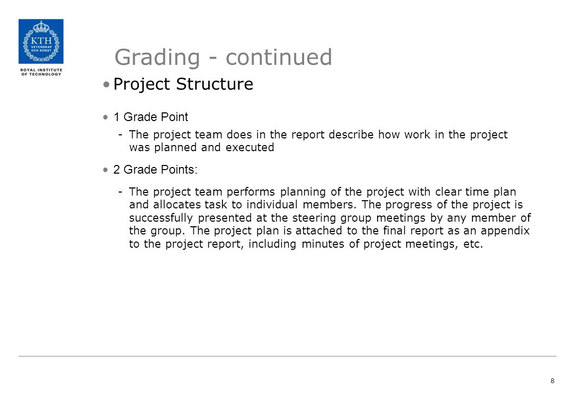 8 Grading - continued Project Structure 1 Grade Point -The project team does in the report describe how work in the project was planned and executed 2