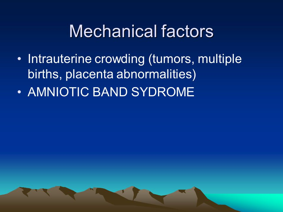 Mechanical factors Intrauterine crowding (tumors, multiple births, placenta abnormalities) AMNIOTIC BAND SYDROME