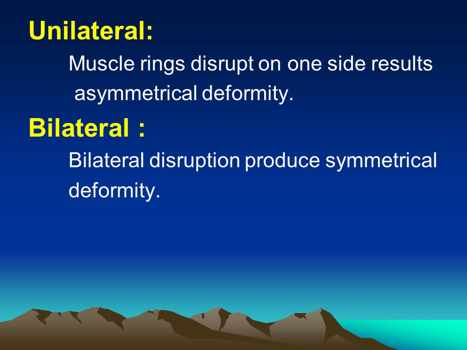 Unilateral: Muscle rings disrupt on one side results asymmetrical deformity. Bilateral : Bilateral disruption produce symmetrical deformity.