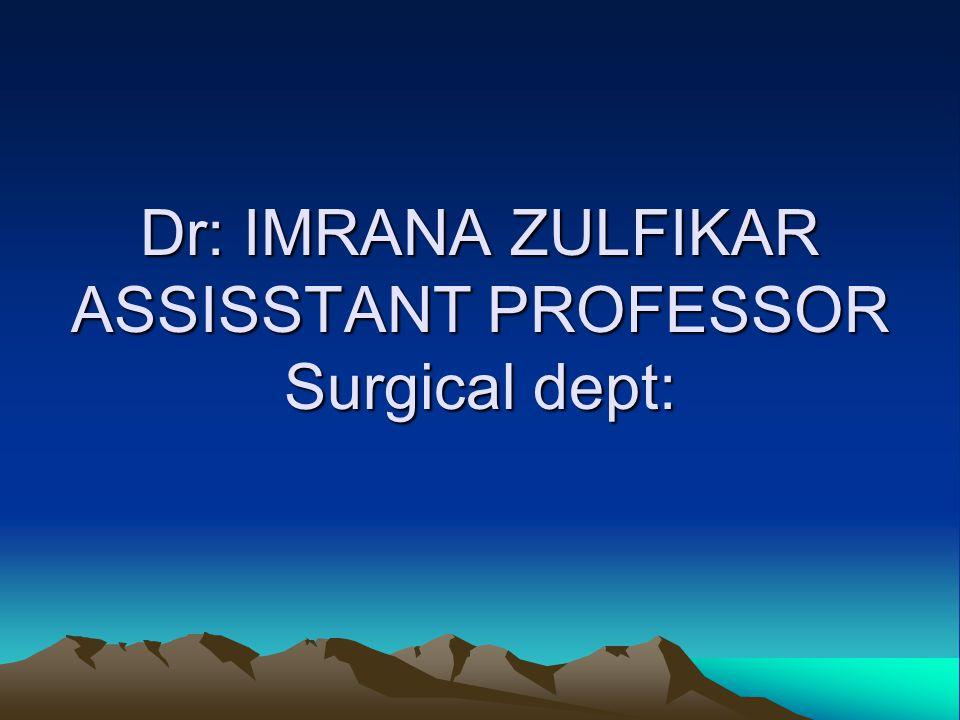Dr: IMRANA ZULFIKAR ASSISSTANT PROFESSOR Surgical dept: