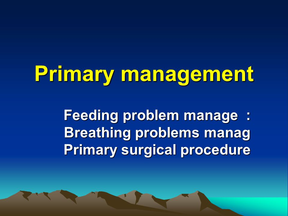 Primary management Feeding problem manage : Breathing problems manag Primary surgical procedure