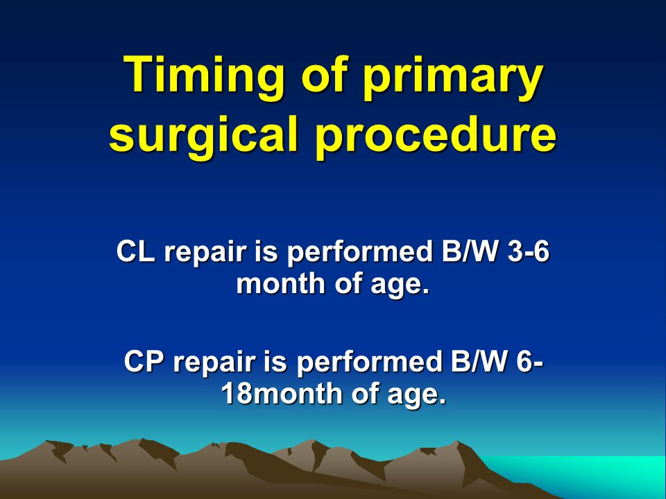 Timing of primary surgical procedure CL repair is performed B/W 3-6 month of age. CP repair is performed B/W 6- 18month of age.