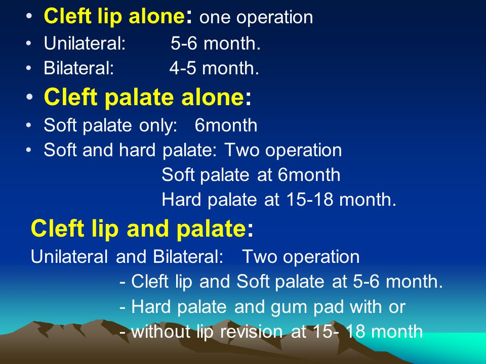 Cleft lip alone : one operation Unilateral: 5-6 month. Bilateral: 4-5 month. Cleft palate alone: Soft palate only: 6month Soft and hard palate: Two op