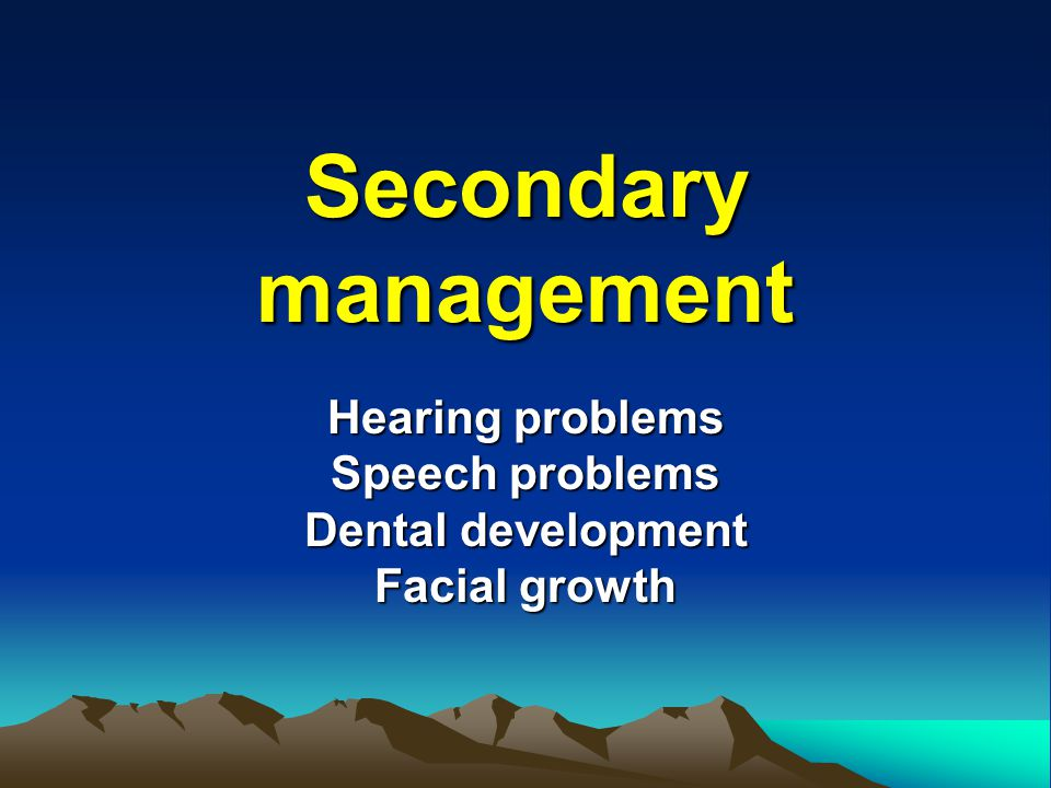 Secondary management Hearing problems Speech problems Dental development Facial growth