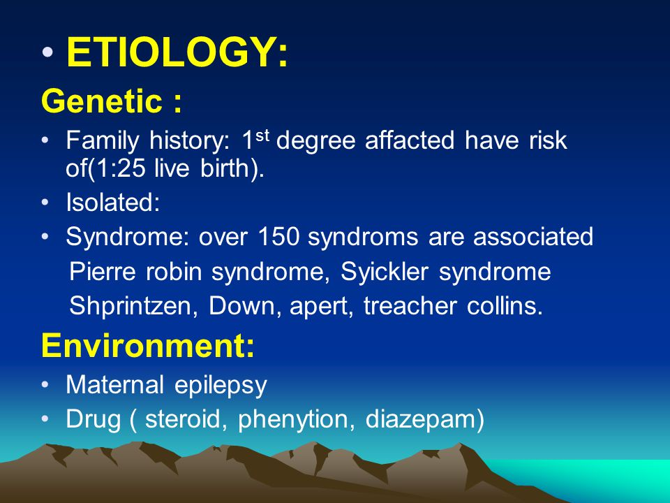 ETIOLOGY: Genetic : Family history: 1 st degree affacted have risk of(1:25 live birth). Isolated: Syndrome: over 150 syndroms are associated Pierre ro