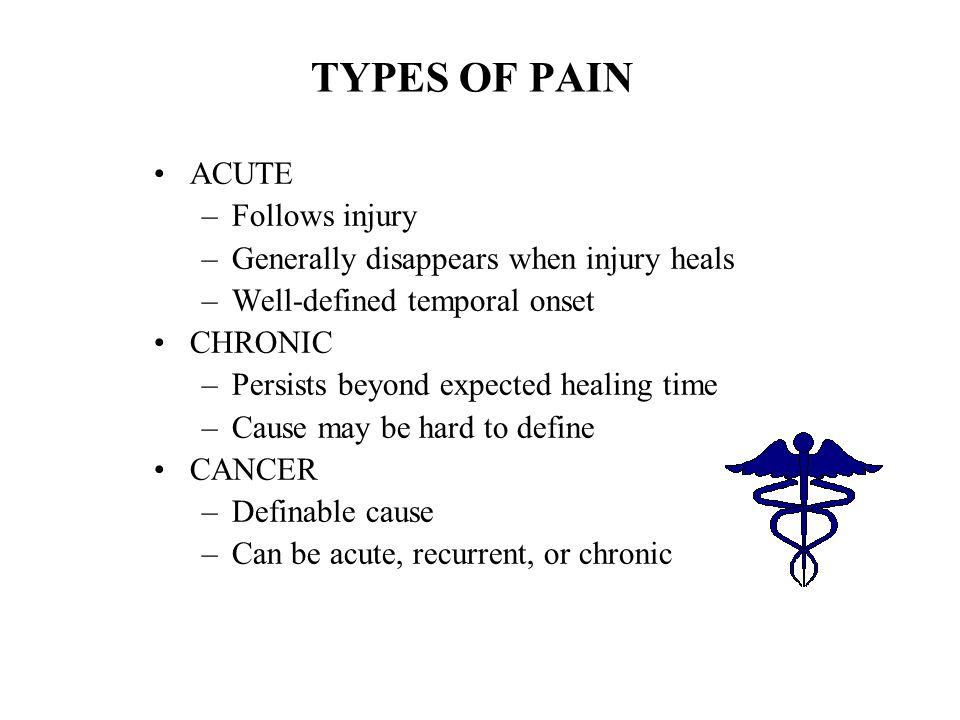 TYPES OF PAIN ACUTE –Follows injury –Generally disappears when injury heals –Well-defined temporal onset CHRONIC –Persists beyond expected healing tim