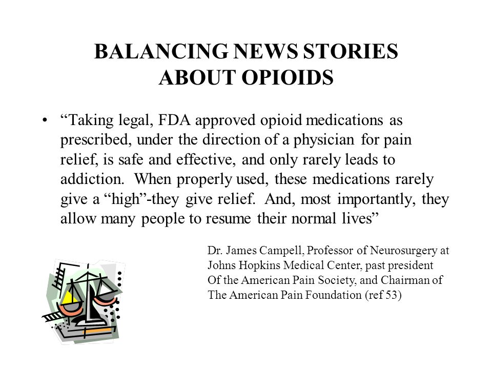 """BALANCING NEWS STORIES ABOUT OPIOIDS """"Taking legal, FDA approved opioid medications as prescribed, under the direction of a physician for pain relief,"""