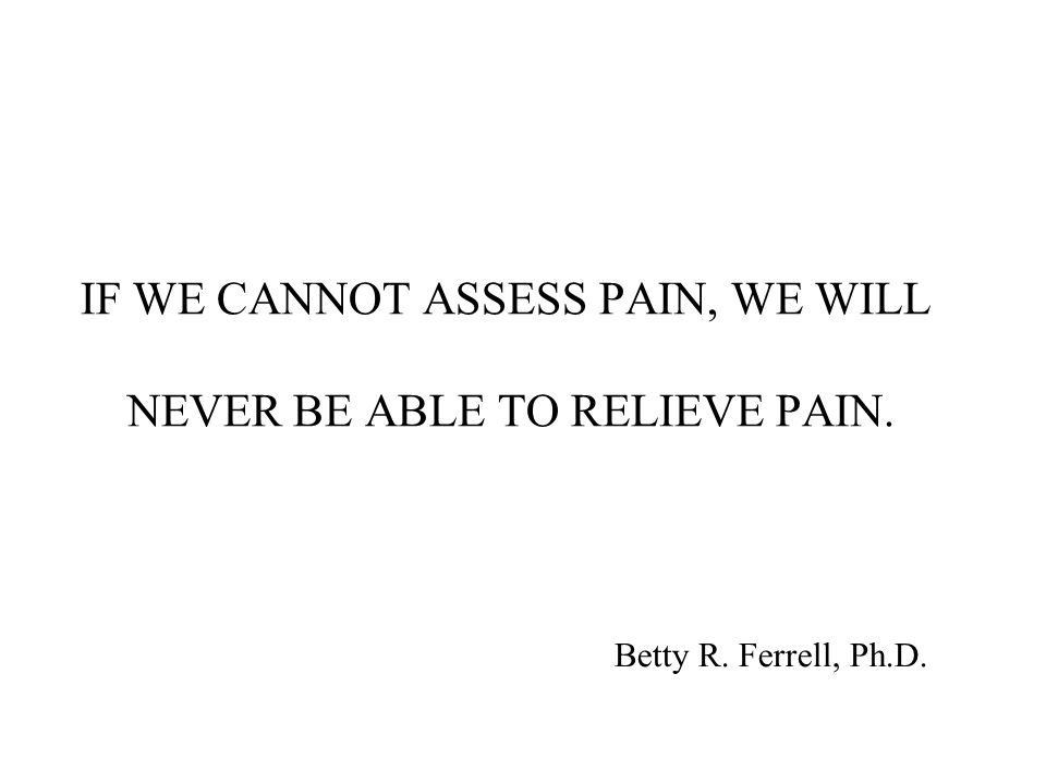 IF WE CANNOT ASSESS PAIN, WE WILL NEVER BE ABLE TO RELIEVE PAIN. Betty R. Ferrell, Ph.D.
