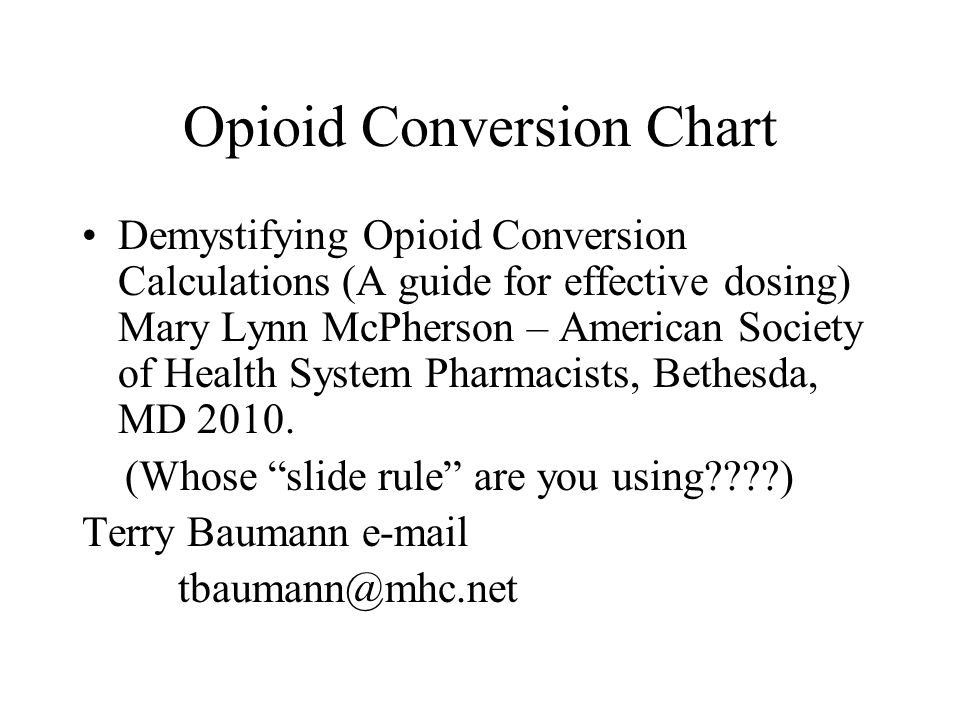 Opioid Conversion Chart Demystifying Opioid Conversion Calculations (A guide for effective dosing) Mary Lynn McPherson – American Society of Health Sy