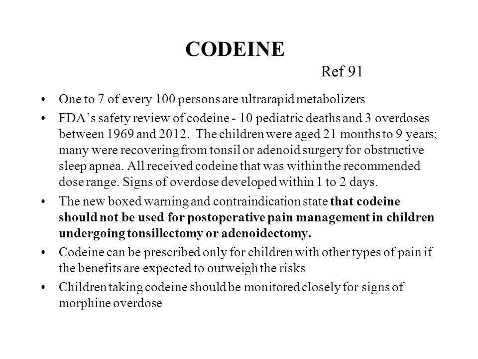 CODEINE Ref 91 One to 7 of every 100 persons are ultrarapid metabolizers FDA's safety review of codeine - 10 pediatric deaths and 3 overdoses between