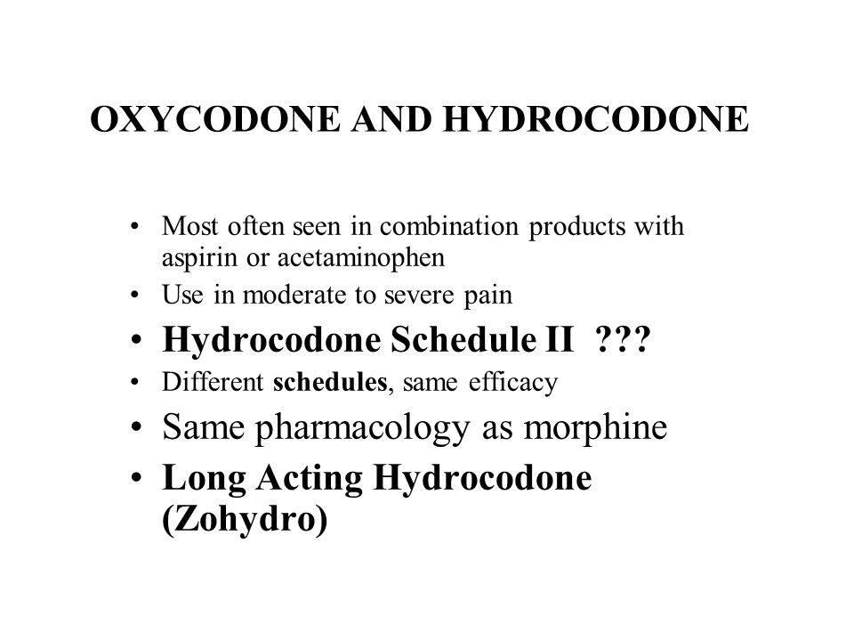 OXYCODONE AND HYDROCODONE Most often seen in combination products with aspirin or acetaminophen Use in moderate to severe pain Hydrocodone Schedule II
