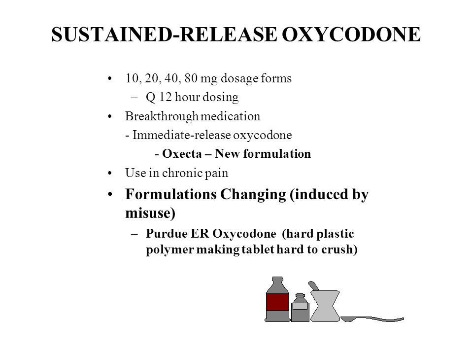 SUSTAINED-RELEASE OXYCODONE 10, 20, 40, 80 mg dosage forms –Q 12 hour dosing Breakthrough medication - Immediate-release oxycodone - Oxecta – New form