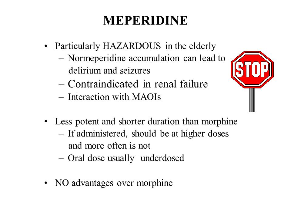 MEPERIDINE Particularly HAZARDOUS in the elderly –Normeperidine accumulation can lead to delirium and seizures –Contraindicated in renal failure –Inte