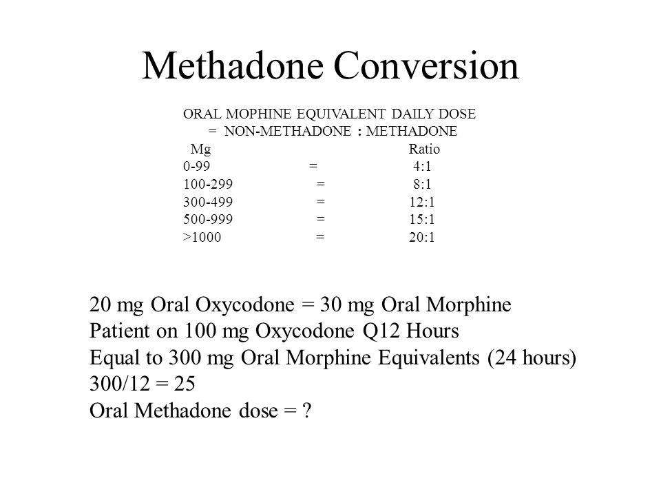 Methadone Conversion ORAL MOPHINE EQUIVALENT DAILY DOSE = NON-METHADONE : METHADONE Mg Ratio 0-99 = 4:1 100-299 = 8:1 300-499 = 12:1 500-999 = 15:1 >1