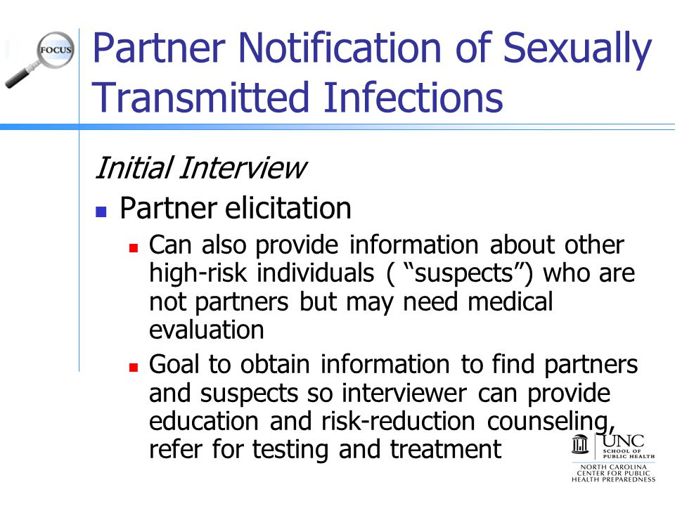 Partner Notification of Sexually Transmitted Infections Initial Interview Partner elicitation Can also provide information about other high-risk individuals ( suspects ) who are not partners but may need medical evaluation Goal to obtain information to find partners and suspects so interviewer can provide education and risk-reduction counseling, refer for testing and treatment