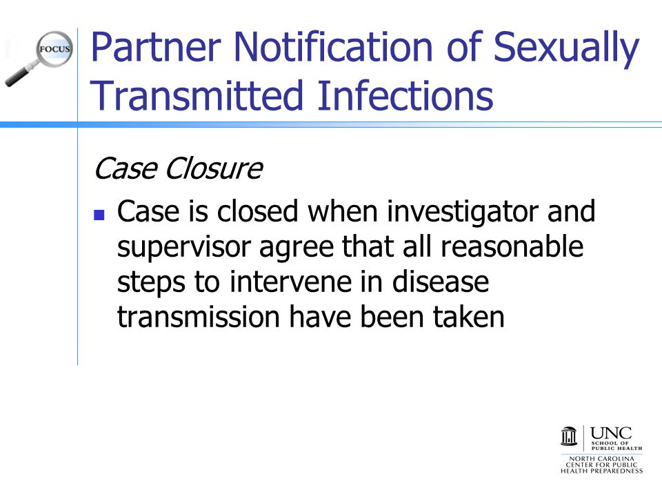 Partner Notification of Sexually Transmitted Infections Case Closure Case is closed when investigator and supervisor agree that all reasonable steps to intervene in disease transmission have been taken