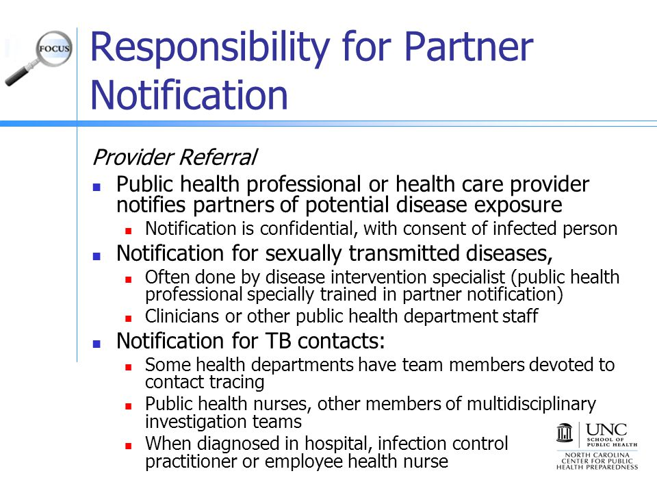 Responsibility for Partner Notification Provider Referral Public health professional or health care provider notifies partners of potential disease exposure Notification is confidential, with consent of infected person Notification for sexually transmitted diseases, Often done by disease intervention specialist (public health professional specially trained in partner notification) Clinicians or other public health department staff Notification for TB contacts: Some health departments have team members devoted to contact tracing Public health nurses, other members of multidisciplinary investigation teams When diagnosed in hospital, infection control practitioner or employee health nurse