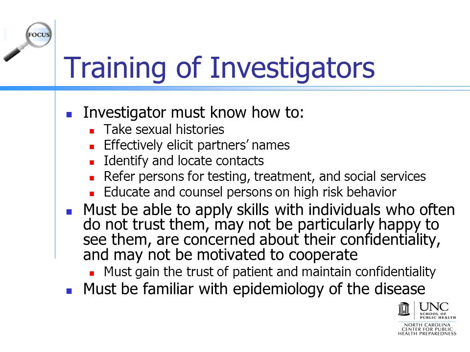 Training of Investigators Investigator must know how to: Take sexual histories Effectively elicit partners' names Identify and locate contacts Refer persons for testing, treatment, and social services Educate and counsel persons on high risk behavior Must be able to apply skills with individuals who often do not trust them, may not be particularly happy to see them, are concerned about their confidentiality, and may not be motivated to cooperate Must gain the trust of patient and maintain confidentiality Must be familiar with epidemiology of the disease