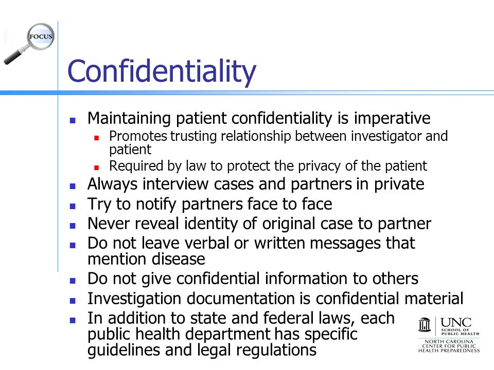 Confidentiality Maintaining patient confidentiality is imperative Promotes trusting relationship between investigator and patient Required by law to protect the privacy of the patient Always interview cases and partners in private Try to notify partners face to face Never reveal identity of original case to partner Do not leave verbal or written messages that mention disease Do not give confidential information to others Investigation documentation is confidential material In addition to state and federal laws, each public health department has specific guidelines and legal regulations