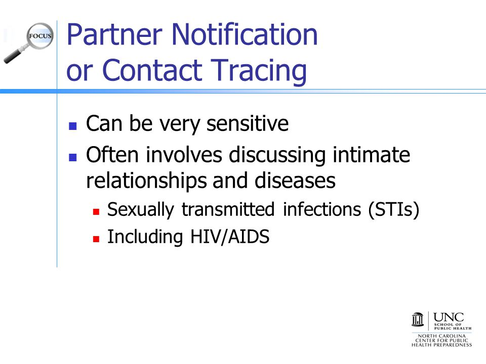 Partner Notification or Contact Tracing Can be very sensitive Often involves discussing intimate relationships and diseases Sexually transmitted infections (STIs) Including HIV/AIDS