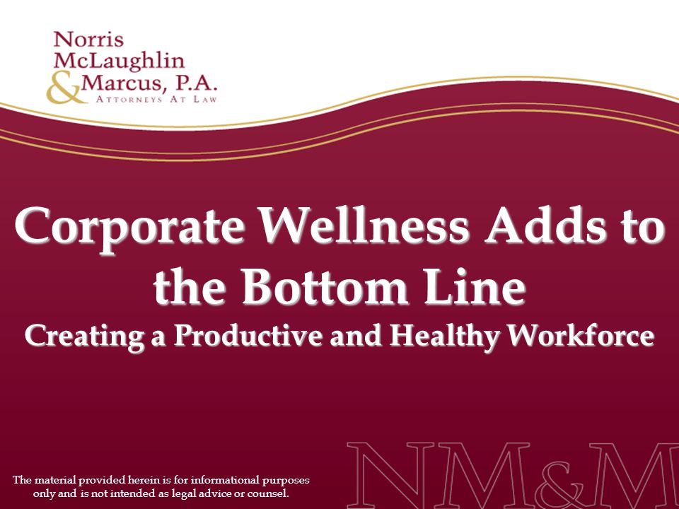 Corporate Wellness Adds to the Bottom Line Creating a Productive and Healthy Workforce The material provided herein is for informational purposes only and is not intended as legal advice or counsel.