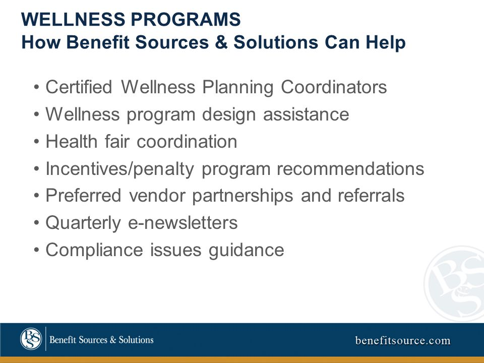WELLNESS PROGRAMS How Benefit Sources & Solutions Can Help Certified Wellness Planning Coordinators Wellness program design assistance Health fair coordination Incentives/penalty program recommendations Preferred vendor partnerships and referrals Quarterly e-newsletters Compliance issues guidance