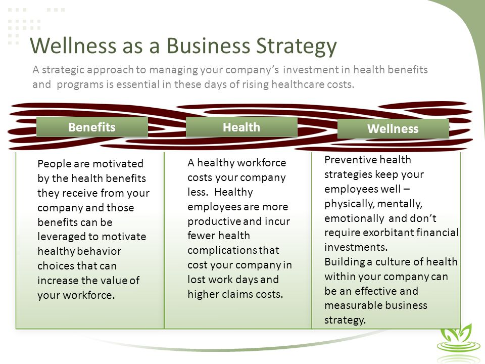 Wellness as a Business Strategy People are motivated by the health benefits they receive from your company and those benefits can be leveraged to motivate healthy behavior choices that can increase the value of your workforce.