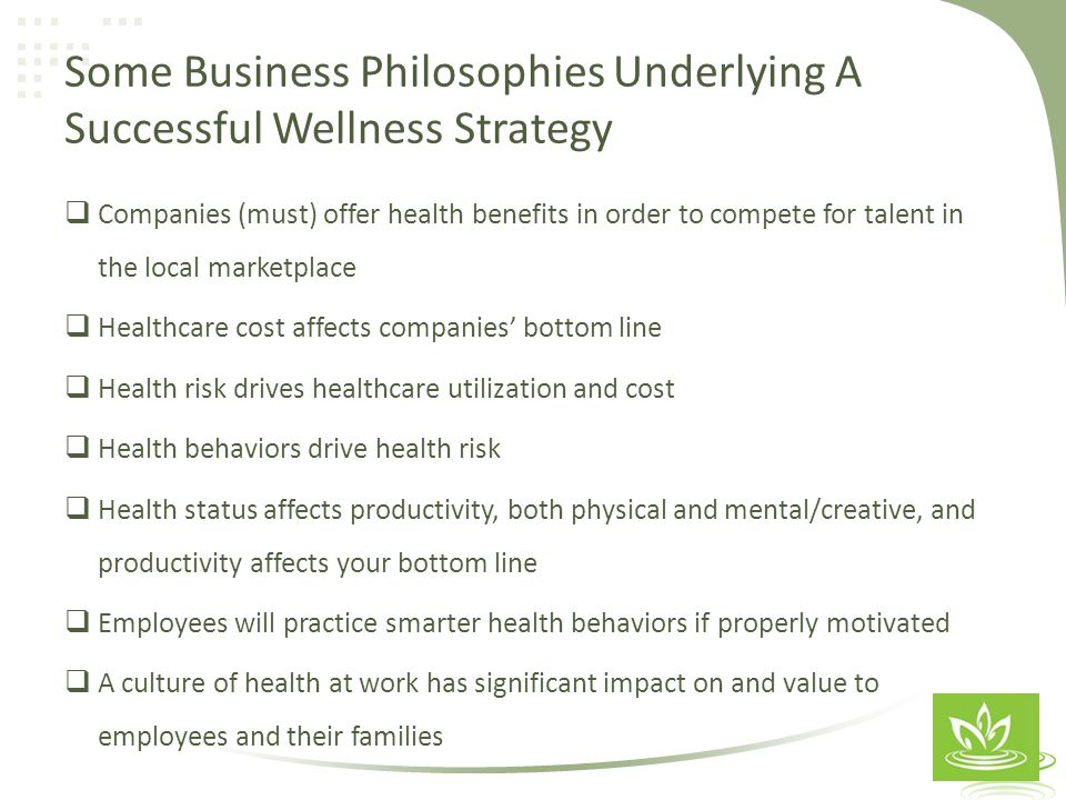 Some Business Philosophies Underlying A Successful Wellness Strategy  Companies (must) offer health benefits in order to compete for talent in the local marketplace  Healthcare cost affects companies' bottom line  Health risk drives healthcare utilization and cost  Health behaviors drive health risk  Health status affects productivity, both physical and mental/creative, and productivity affects your bottom line  Employees will practice smarter health behaviors if properly motivated  A culture of health at work has significant impact on and value to employees and their families