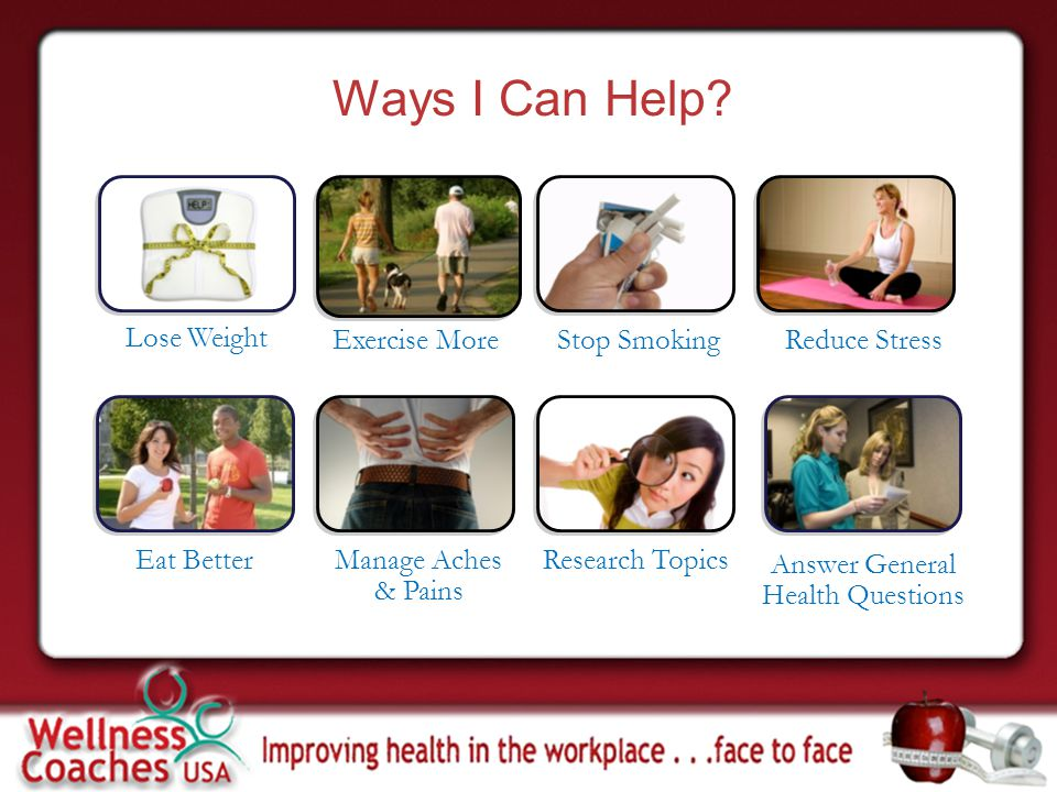 Ways I Can Help? Lose Weight Exercise More Stop Smoking Eat Better Manage Aches & Pains Research Topics Answer General Health Questions Reduce Stress