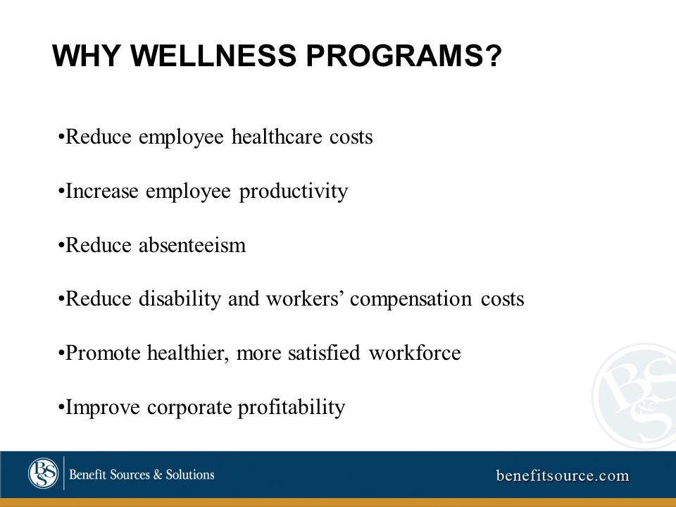 Reduce employee healthcare costs Increase employee productivity Reduce absenteeism Reduce disability and workers' compensation costs Promote healthier, more satisfied workforce Improve corporate profitability WHY WELLNESS PROGRAMS
