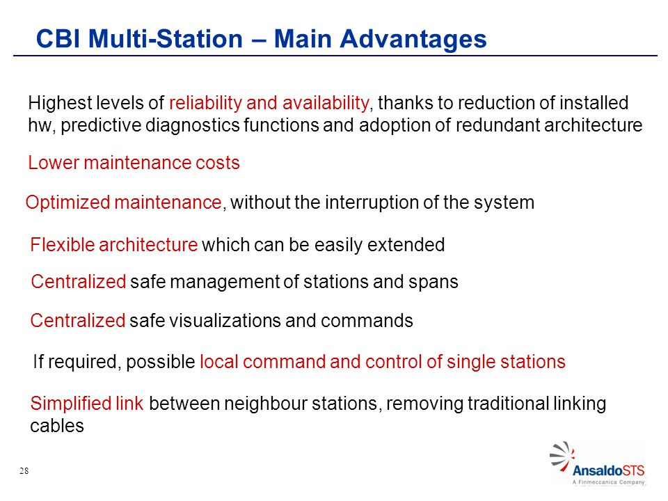 28 CBI Multi-Station – Main Advantages Highest levels of reliability and availability, thanks to reduction of installed hw, predictive diagnostics functions and adoption of redundant architecture Lower maintenance costs Centralized safe management of stations and spans If required, possible local command and control of single stations Centralized safe visualizations and commands Flexible architecture which can be easily extended Simplified link between neighbour stations, removing traditional linking cables Optimized maintenance, without the interruption of the system