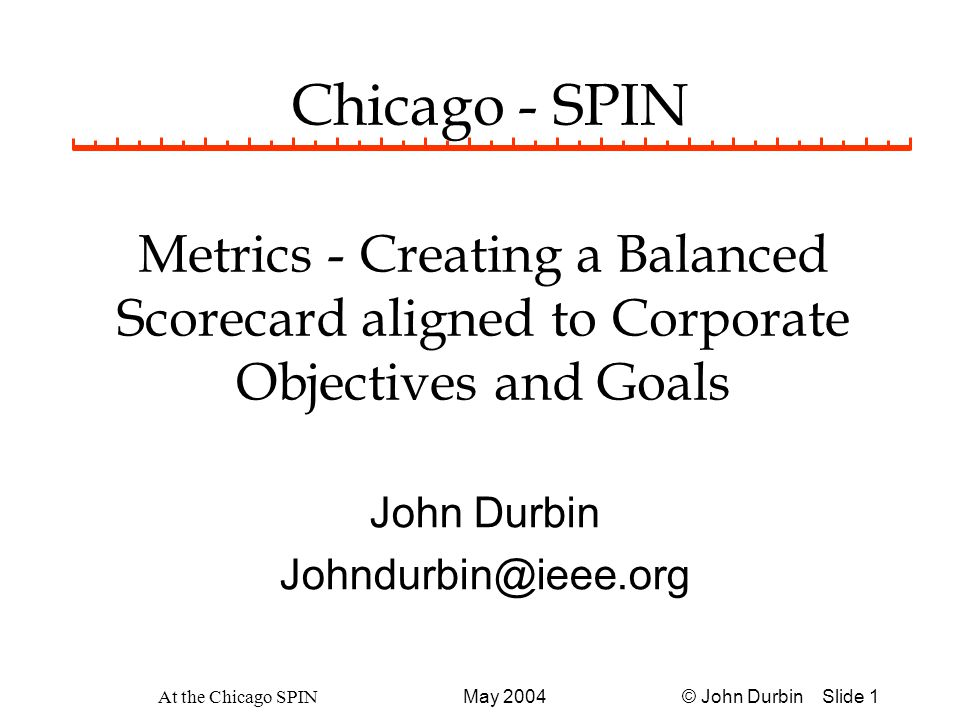 © John Durbin Slide 32May 2004 At the Chicago SPIN Example Metrics for Measuring Systems Building Productivity Rate = (speed of the process) Defect Density = Delivery Rate= (elapsed time) Cost Per output unit= Product Size Effort No.