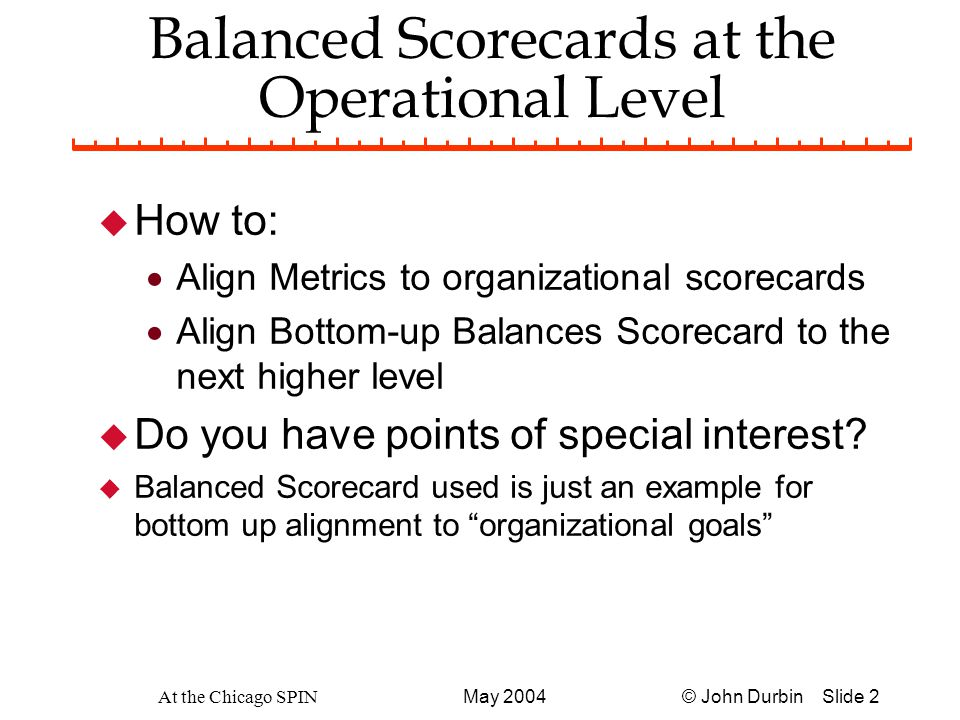 © John Durbin Slide 2May 2004 At the Chicago SPIN Balanced Scorecards at the Operational Level u How to:  Align Metrics to organizational scorecards  Align Bottom-up Balances Scorecard to the next higher level u Do you have points of special interest.