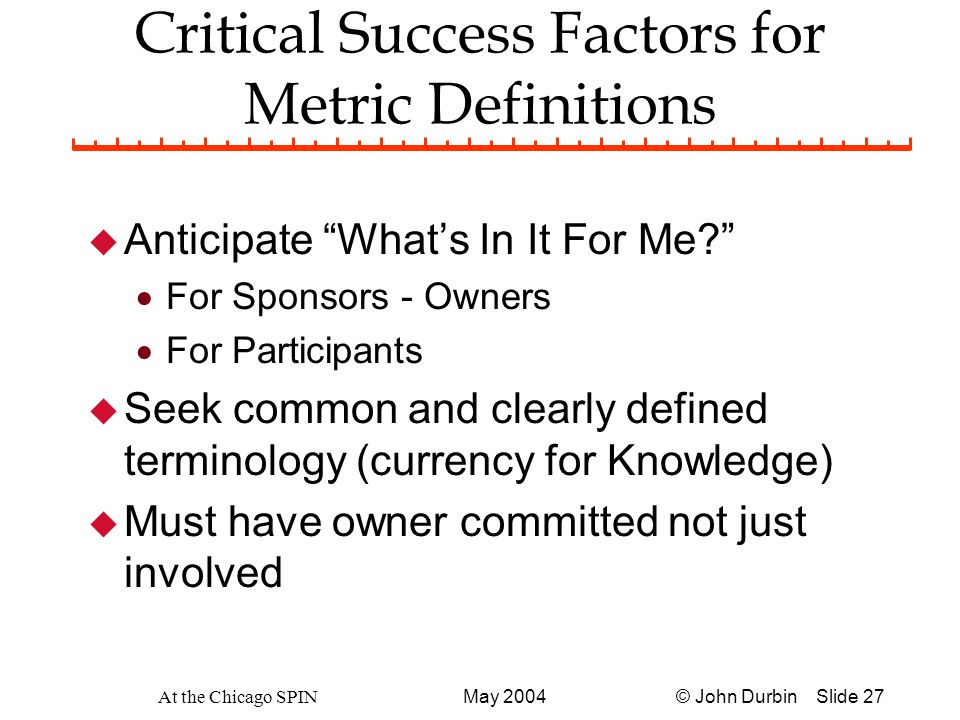 © John Durbin Slide 27May 2004 At the Chicago SPIN Critical Success Factors for Metric Definitions u Anticipate What's In It For Me?  For Sponsors - Owners  For Participants u Seek common and clearly defined terminology (currency for Knowledge) u Must have owner committed not just involved