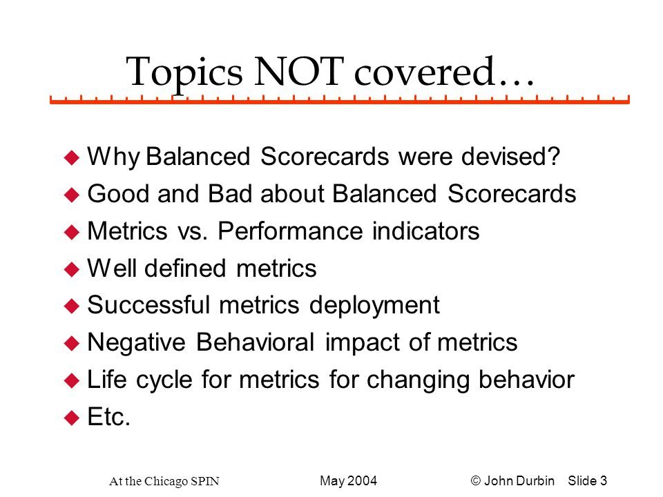 © John Durbin Slide 14May 2004 At the Chicago SPIN Balanced Scorecard For Operational Group u Support Organizational Goals & Results u Aligns to Top Scorecard (s) u Consistent focus and perspective u How do we get a Balanced Scorecard defined to align upward.