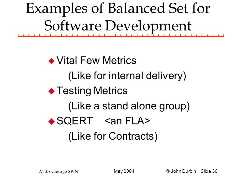 © John Durbin Slide 30May 2004 At the Chicago SPIN Examples of Balanced Set for Software Development u Vital Few Metrics (Like for internal delivery) u Testing Metrics (Like a stand alone group) u SQERT (Like for Contracts)