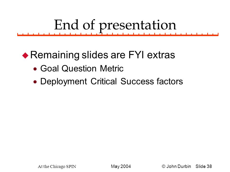 © John Durbin Slide 38May 2004 At the Chicago SPIN End of presentation u Remaining slides are FYI extras  Goal Question Metric  Deployment Critical Success factors