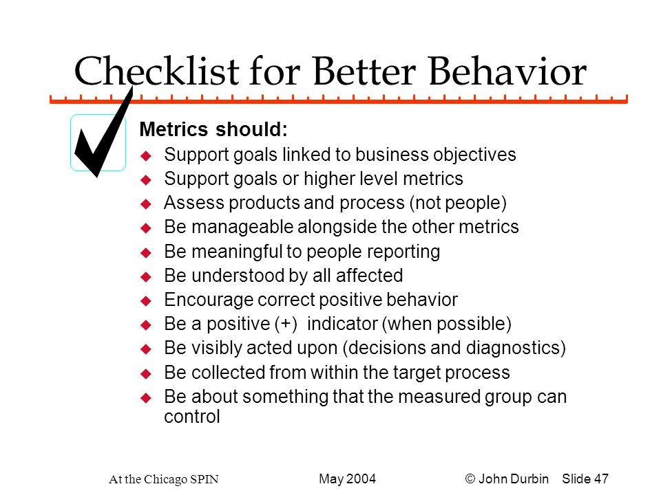 © John Durbin Slide 47May 2004 At the Chicago SPIN Checklist for Better Behavior Metrics should: u Support goals linked to business objectives u Support goals or higher level metrics u Assess products and process (not people) u Be manageable alongside the other metrics u Be meaningful to people reporting u Be understood by all affected u Encourage correct positive behavior u Be a positive (+) indicator (when possible) u Be visibly acted upon (decisions and diagnostics) u Be collected from within the target process u Be about something that the measured group can control