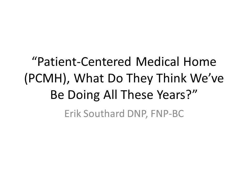 Patient-Centered Medical Home (PCMH), What Do They Think We've Be Doing All These Years Erik Southard DNP, FNP-BC